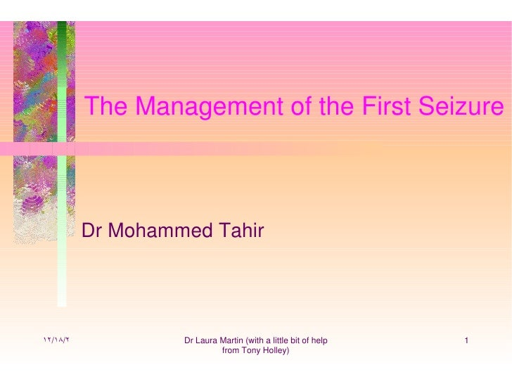 The Management of the First Seizure          Dr Mohammed Tahir١٢/١٨/٢            Dr Laura Martin (with a little bit of hel...