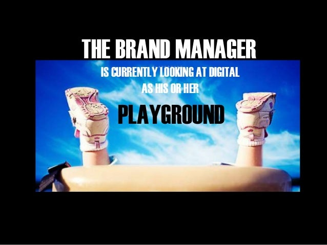 THE BRAND MANAGER IS CURRENTLY LOOKING AT DIGITAL AS HIS OR HER PLAYGROUND