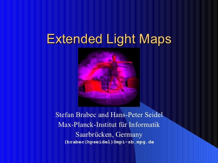 Extended Light Maps Stefan Brabec and Hans-Peter Seidel Max-Planck-Institut  für Informatik Saarbrücken, Germany {brabec|h...