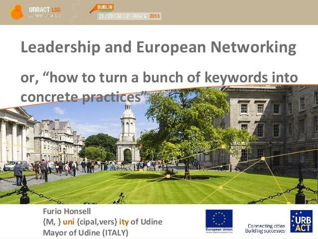 """Leadership and European Networking or, """"how to turn a bunch of keywords into concrete practices"""" Furio Honsell {M, } uni {..."""