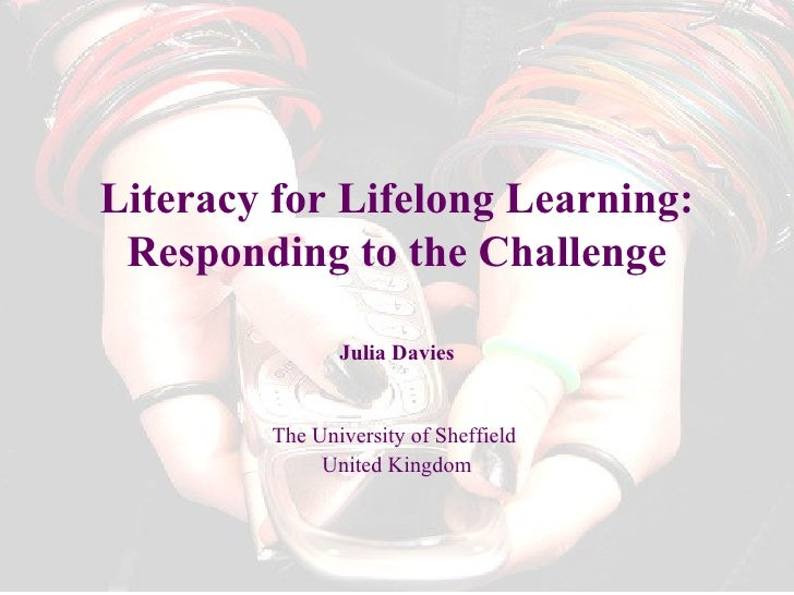 Literacy for Lifelong Learning: Responding to the Challenge Julia Davies The University of Sheffield  United Kingdom
