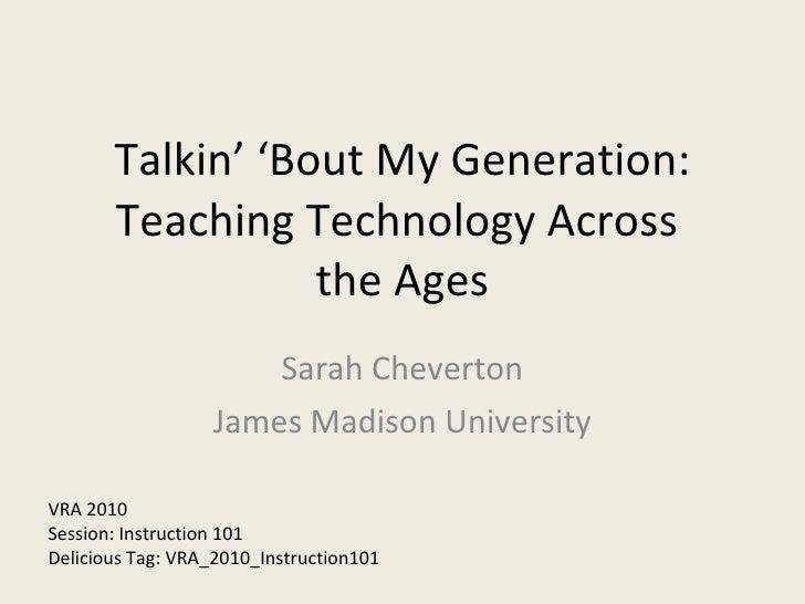 Talkin' 'Bout My Generation: Teaching Technology Across  the Ages Sarah Cheverton James Madison University VRA 2010 Sessio...