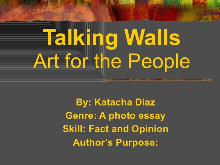 By: Katacha Diaz Genre: A photo essay Skill: Fact and Opinion Author's Purpose: Talking Walls Art for the People