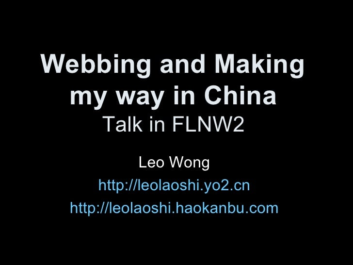 Webbing and Making  my way in China   Talk in FLNW2  Leo Wong  http://leolaoshi.yo2.cn   http://leolaoshi.haokanbu.com
