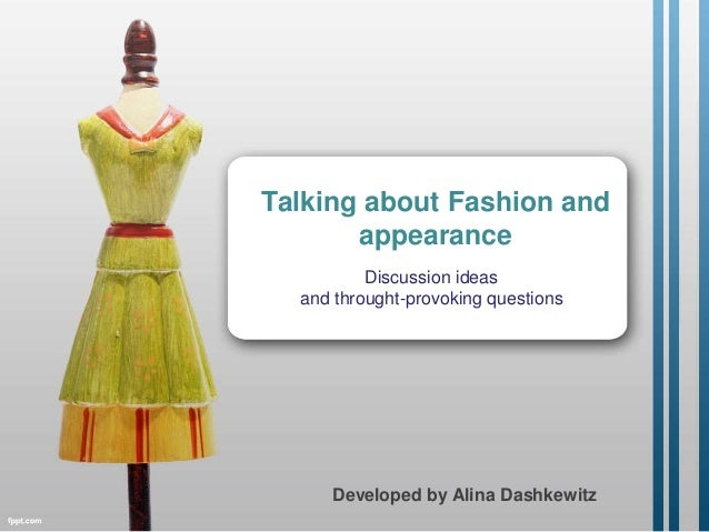 Talking about Fashion and appearance Discussion ideas and throught-provoking questions Developed by Alina Dashkewitz