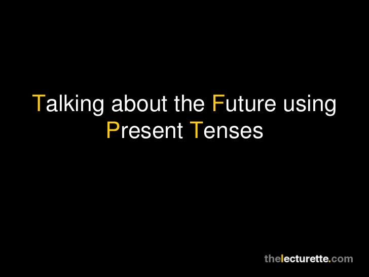Talking about the Future using Present Tenses
