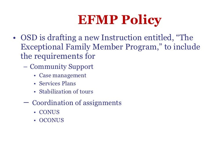 "EFMP Policy <ul><li>OSD is drafting a new Instruction entitled, ""The Exceptional Family Member Program,"" to include the re..."