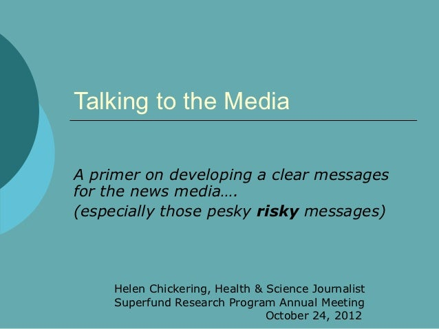 Talking to the MediaA primer on developing a clear messagesfor the news media….(especially those pesky risky messages)    ...