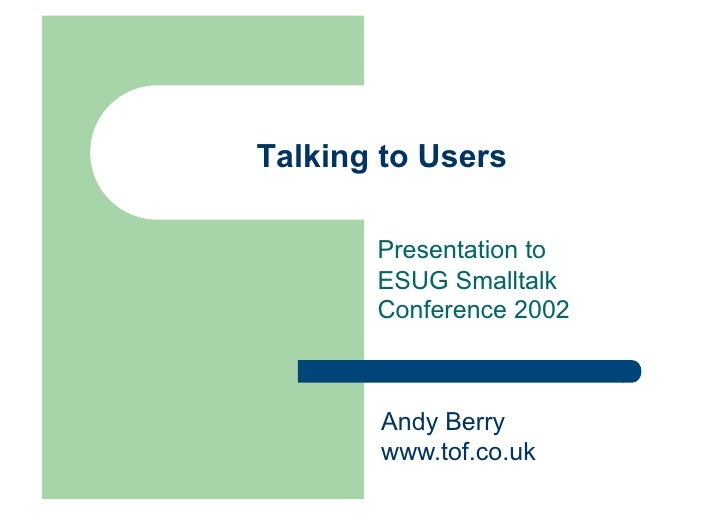 Talking to Users         Presentation to        ESUG Smalltalk        Conference 2002           Andy Berry        www.tof....