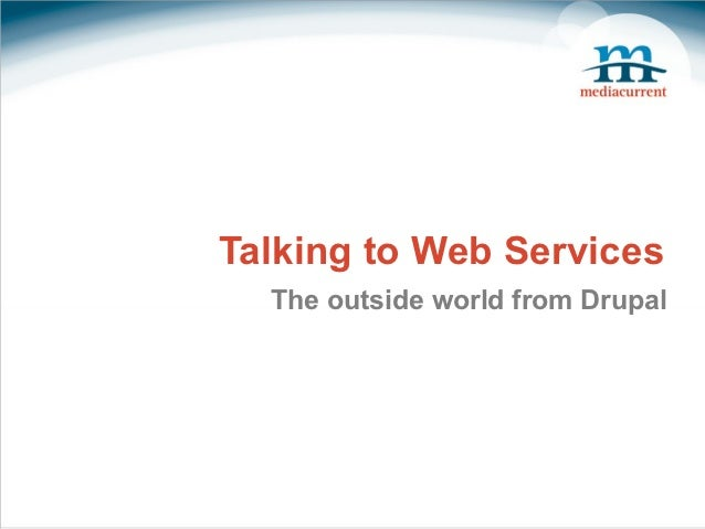 Talking to Web Services  The outside world from Drupal