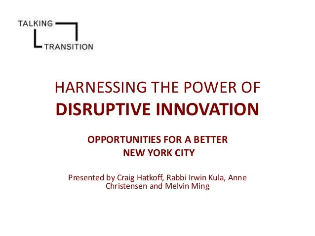 HARNESSING THE POWER OF  DISRUPTIVE INNOVATION OPPORTUNITIES FOR A BETTER NEW YORK CITY Presented by Craig Hatkoff, Rabbi ...
