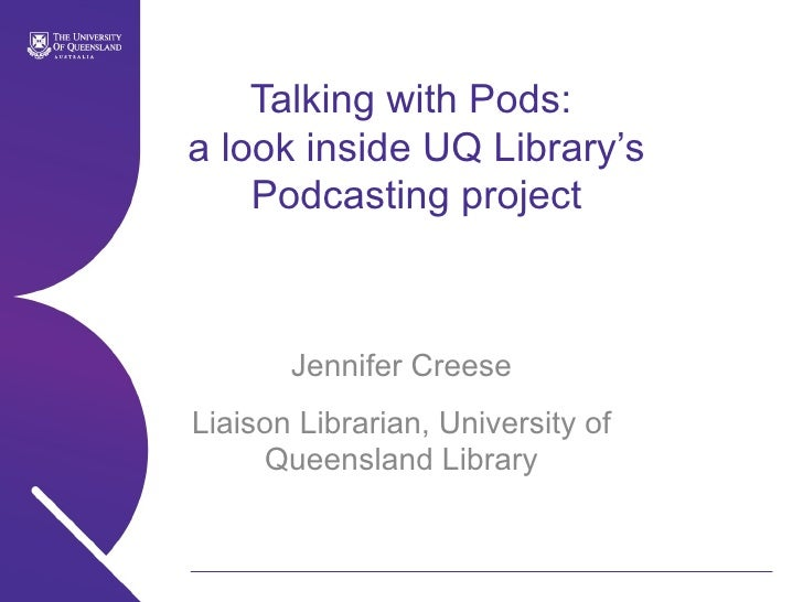 Talking with Pods:  a look inside UQ Library's Podcasting project Jennifer Creese Liaison Librarian, University of Queensl...