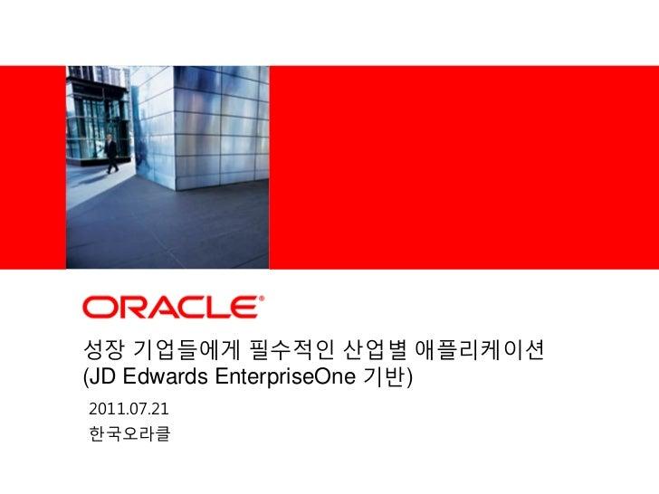 <Insert Picture Here>성장 기업들에게 필수적인 산업별 애플리케이션(JD Edwards EnterpriseOne 기반)2011.07.21핚국오라클