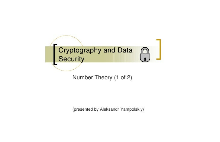 Cryptography and Data Security     Number Theory (1 of 2)        (presented by Aleksandr Yampolskiy)