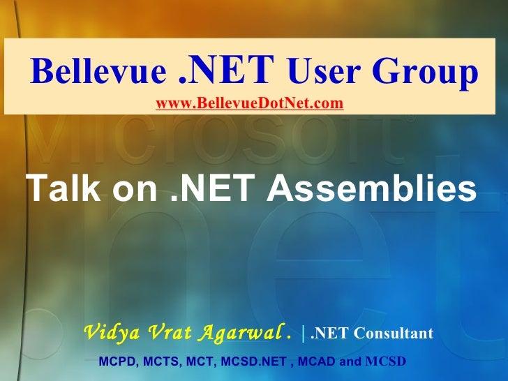 Bellevue  .NET  User Group www.BellevueDotNet.com Vidya Vrat Agarwal  .  |  .NET Consultant MCPD, MCTS, MCT, MCSD.NET , MC...