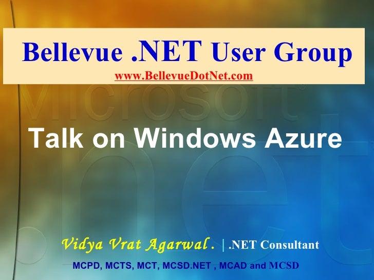 Bellevue  .NET  User Group www.BellevueDotNet.com Vidya Vrat Agarwal  .     .NET Consultant MCPD, MCTS, MCT, MCSD.NET , MC...