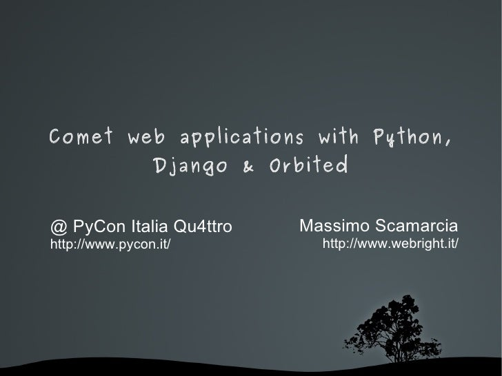 Comet web applications with Python, Django & Orbited @ PyCon Italia Qu4ttro http://www.pycon.it/ Massimo Scamarcia http://...