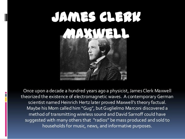 James Clerk               Maxwell Once upon a decade a hundred years ago a physicist, James Clerk Maxwelltheorized the exi...