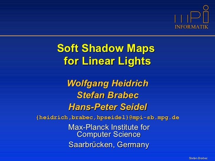 Soft Shadow Maps  for Linear Lights <ul><li>Wolfgang Heidrich </li></ul><ul><li>Stefan Brabec </li></ul><ul><li>Hans-Peter...