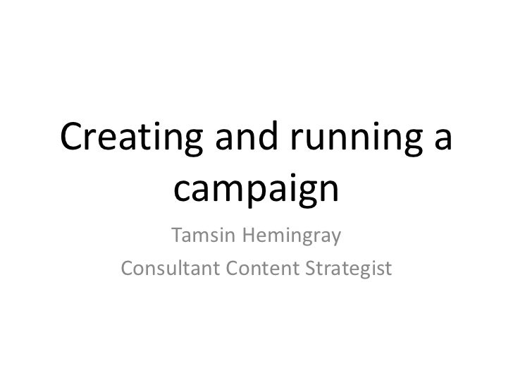 Creating and running a      campaign        Tamsin Hemingray   Consultant Content Strategist