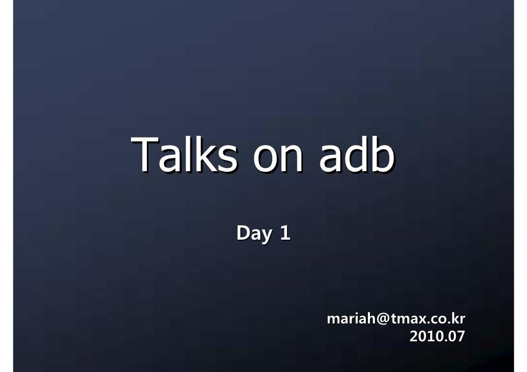 Talks on adb     Day 1                mariah@tmax.co.kr                      2010.07