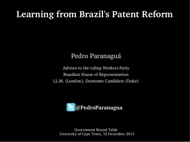 Learning from Brazil's Patent Reform  Pedro Paranaguá Advisor to the ruling Workers Party Brazilian House of Representativ...