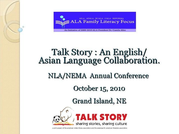 Talk Story : An English/ Asian Language Collaboration. NLA/NEMA  Annual Conference  October 15, 2010 Grand Island, NE