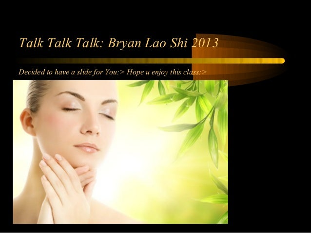Talk Talk Talk: Bryan Lao Shi 2013 Decided to have a slide for You:> Hope u enjoy this class:>