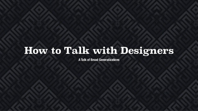 How to Talk with Designers A Talk of Broad Generalizations