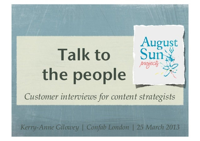 Talk to! the people! Customer interviews for content strategists Kerry-Anne Gilowey | Confab London | 25 March 2013