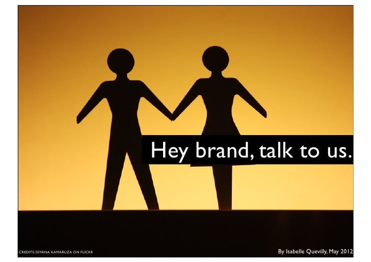 Hey brand, talk to us.CREDITS: DIYANA KAMARUZA ON FLICKR                By Isabelle Quevilly, May 2012