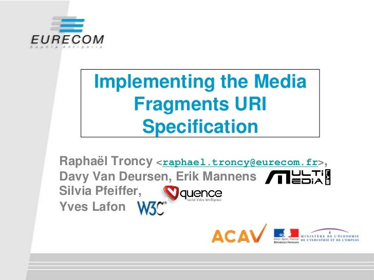 Implementing the Media          Fragments URI           Specification Raphaël Troncy <raphael.troncy@eurecom.fr>, Davy Van...