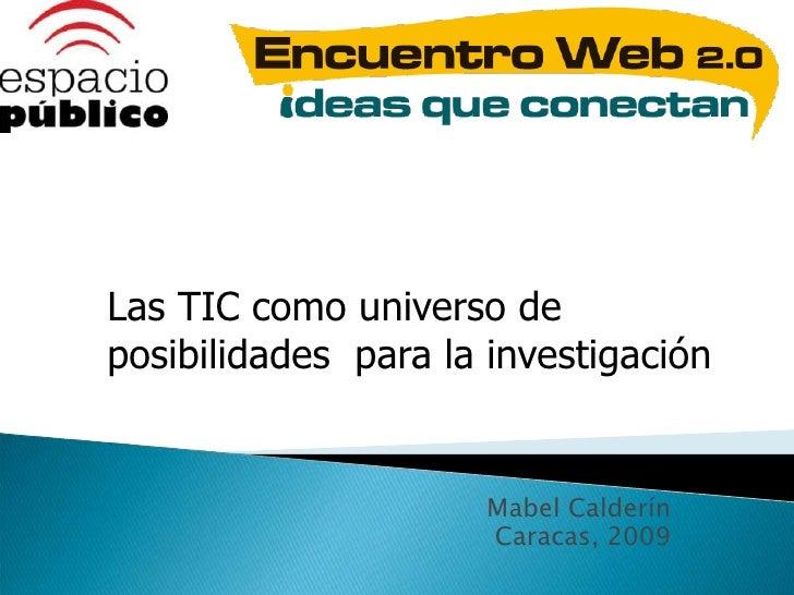 Las TIC como universo de posibilidades  para la investigación<br />Mabel Calderín<br />Caracas, 2009<br />