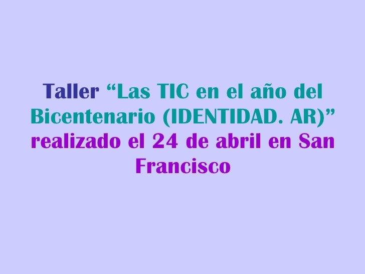 """Taller  """"Las TIC en el año del Bicentenario (IDENTIDAD. AR)""""   realizado el 24 de abril en San Francisco"""