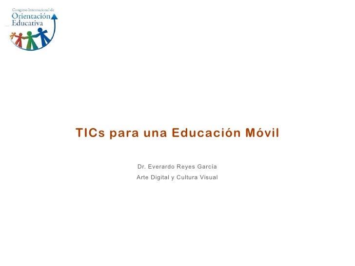 TICs para una Educación Móvil        Dr. Everardo Reyes García        Arte Digital y Cultura Visual