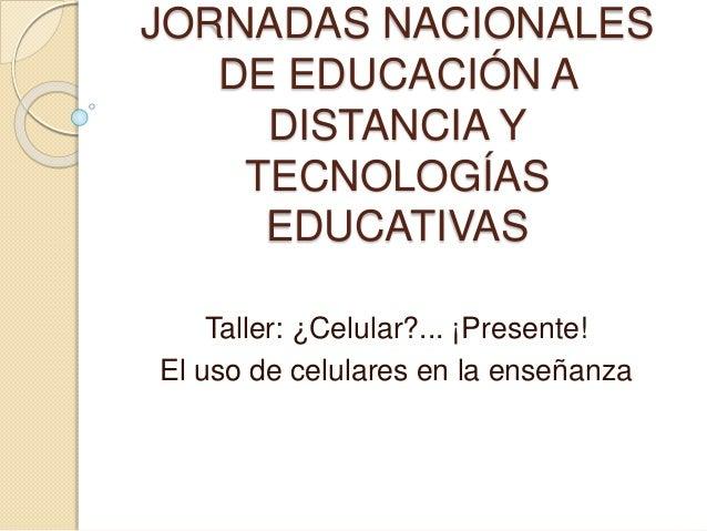 JORNADAS NACIONALES DE EDUCACIÓN A DISTANCIA Y TECNOLOGÍAS EDUCATIVAS Taller: ¿Celular?... ¡Presente! El uso de celulares ...