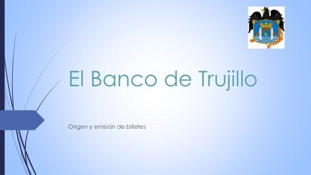 El Banco de Trujillo Origen y emisión de billetes