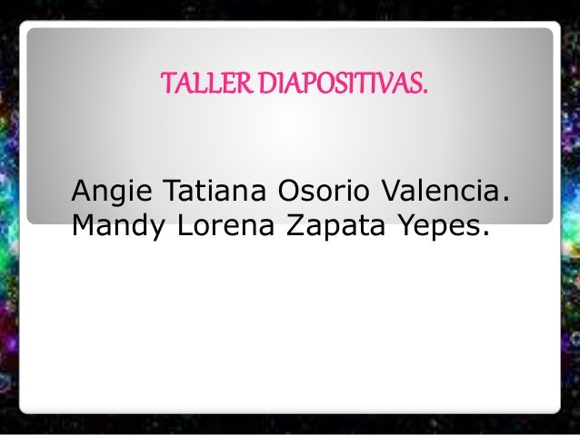 TALLER DIAPOSITIVAS. Angie Tatiana Osorio Valencia. Mandy Lorena Zapata Yepes.