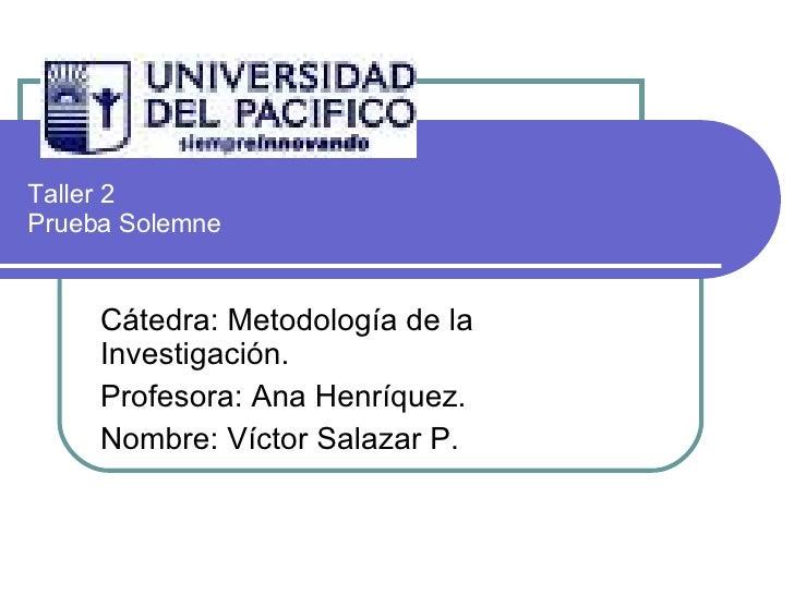Taller 2  Prueba Solemne Cátedra: Metodología de la Investigación. Profesora: Ana Henríquez. Nombre: Víctor Salazar P.