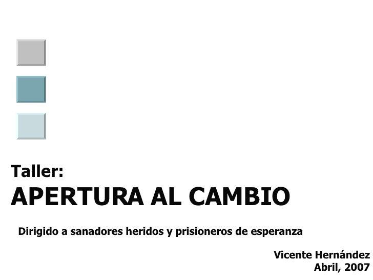 Taller: APERTURA AL CAMBIO   Dirigido a sanadores heridos y prisioneros de esperanza Vicente Hernández Abril, 2007
