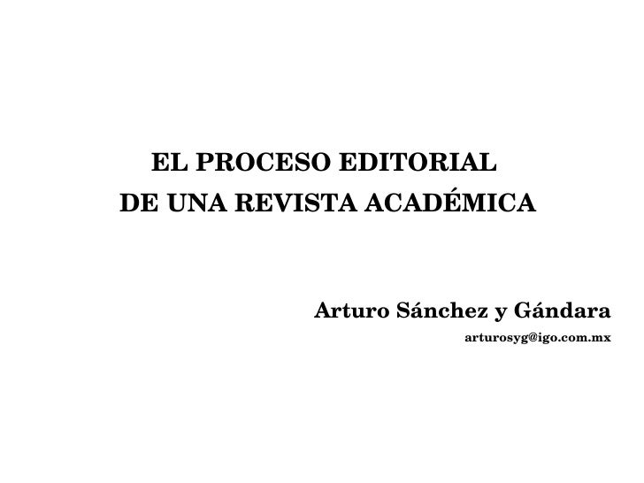 <ul><li>EL PROCESO EDITORIAL  </li></ul><ul><li>DE UNA REVISTA ACADÉMICA </li></ul><ul><li>Arturo Sánchez y Gándara </li><...