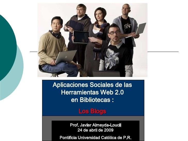 Aplicaciones Sociales de las   Herramientas Web 2.0       en Bibliotecas :             Los Blogs         Prof. Javier Alme...