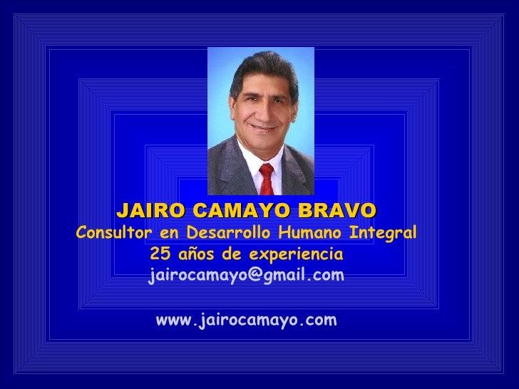 JAIRO CAMAYO BRAVO Consultor en Desarrollo Humano Integral 25 años de experiencia [email_address] www.jairocamayo.com