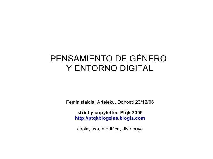 PENSAMIENTO DE GÉNERO  Y ENTORNO DIGITAL Feministaldia, Arteleku, Donosti 23/12/06 strictly copylefted Ptqk 2006 http://pt...