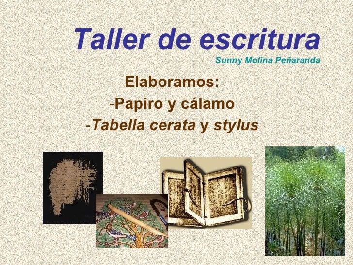 Taller de escritura Sunny Molina Peñaranda <ul><li>Elaboramos: </li></ul><ul><li>Papiro y cálamo </li></ul><ul><li>Tabella...