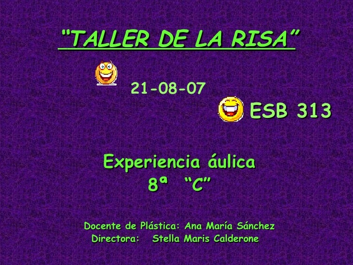 """"""" TALLER DE LA RISA"""" 21-08-07     ESB 313 Experiencia áulica 8ª  """"C"""" Docente de Plástica: Ana María Sánchez Directora:  St..."""