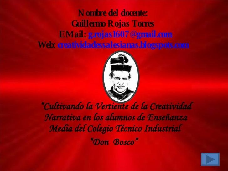 "Nombre del docente:  Guillermo Rojas Torres    E Mail:  [email_address] Web:  creatividadessalesianas.blogspots.com "" Cult..."