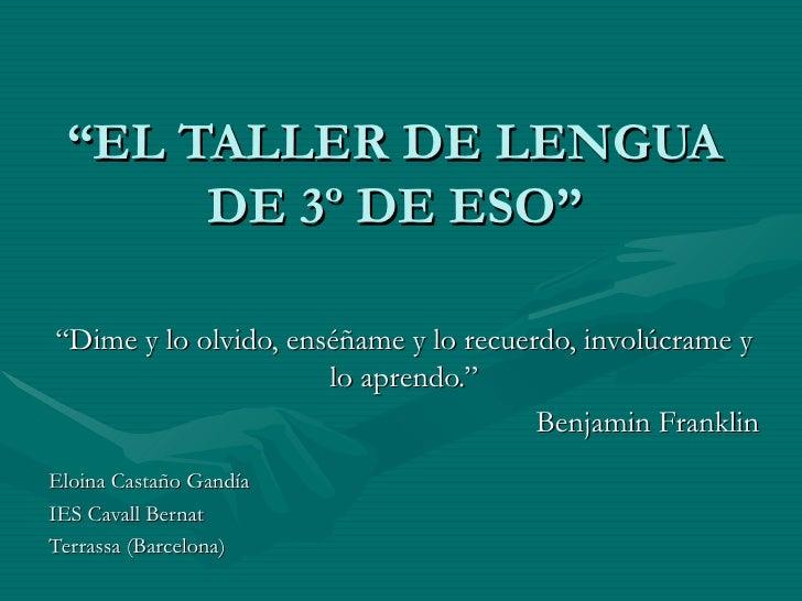 """"""" EL TALLER DE LENGUA DE 3º DE ESO"""" """" Dime y lo olvido, enséñame y lo recuerdo, involúcrame y lo aprendo."""" Benjamin Frankl..."""