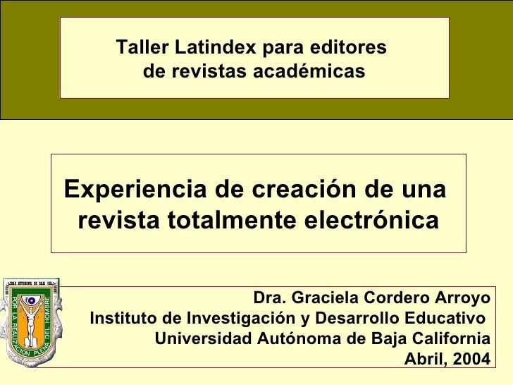 Experiencia de creación de una  revista totalmente electrónica Dra. Graciela Cordero Arroyo Instituto de Investigación y D...