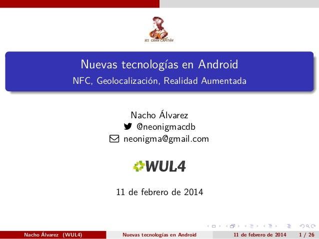 .  Nuevas tecnologías en Android .  NFC, Geolocalización, Realidad Aumentada  Nacho Álvarez  @neonigmacdb  neonigma@gmai...